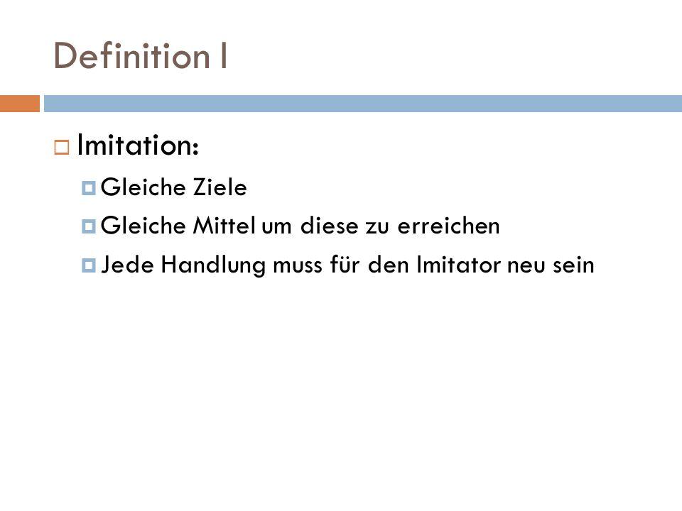 Definition I Imitation: Gleiche Ziele Gleiche Mittel um diese zu erreichen Jede Handlung muss für den Imitator neu sein