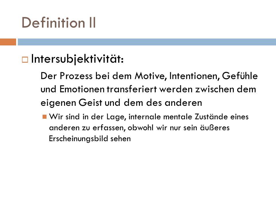 Definition II Intersubjektivität: Der Prozess bei dem Motive, Intentionen, Gefühle und Emotionen transferiert werden zwischen dem eigenen Geist und dem des anderen Wir sind in der Lage, internale mentale Zustände eines anderen zu erfassen, obwohl wir nur sein äußeres Erscheinungsbild sehen