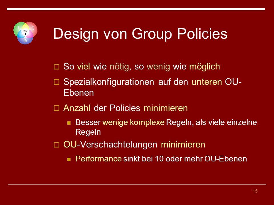 15 Design von Group Policies So viel wie nötig, so wenig wie möglich Spezialkonfigurationen auf den unteren OU- Ebenen Anzahl der Policies minimieren