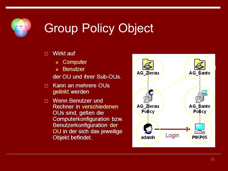 18 Group Policy Object Wirkt auf Computer Benutzer der OU und ihrer Sub-OUs. Kann an mehrere OUs gelinkt werden Wenn Benutzer und Rechner in verschied