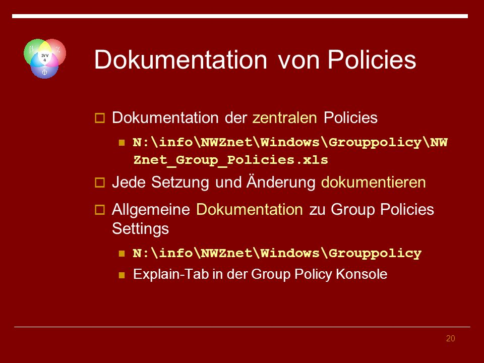 20 Dokumentation von Policies Dokumentation der zentralen Policies N:\info\NWZnet\Windows\Grouppolicy\NW Znet_Group_Policies.xls Jede Setzung und Ände