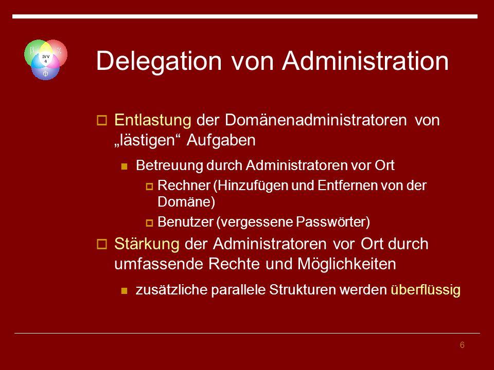 6 Delegation von Administration Entlastung der Domänenadministratoren von lästigen Aufgaben Betreuung durch Administratoren vor Ort Rechner (Hinzufüge