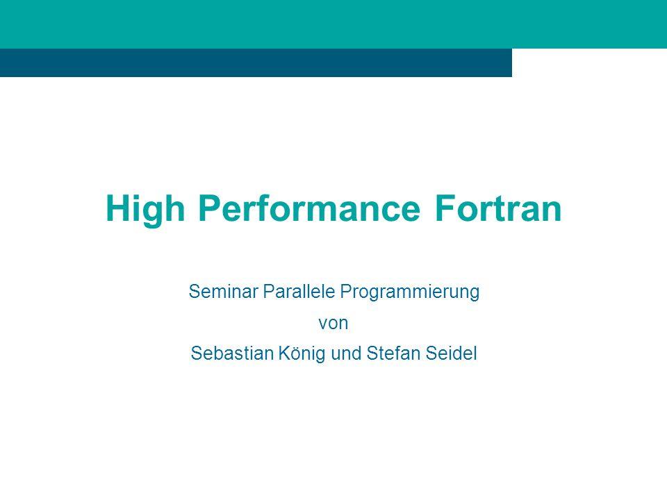 High Performance Fortran Seminar Parallele Programmierung von Sebastian König und Stefan Seidel