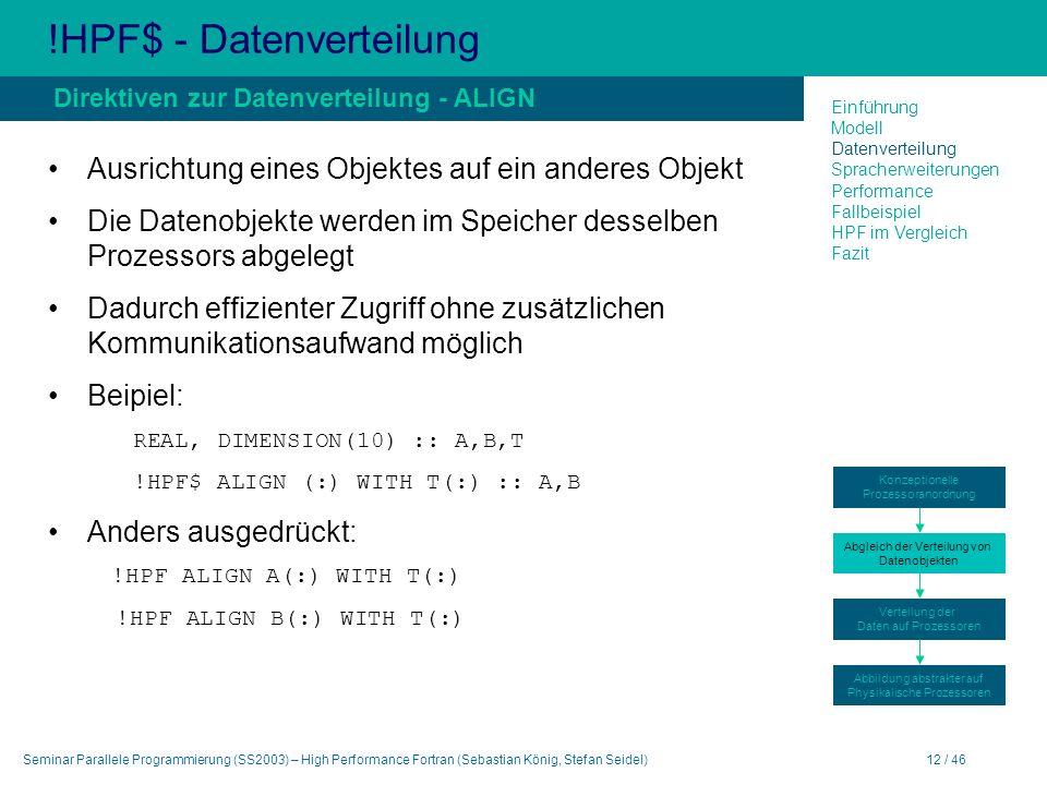 Seminar Parallele Programmierung (SS2003) – High Performance Fortran (Sebastian König, Stefan Seidel)12 / 46 !HPF$ - Datenverteilung Ausrichtung eines Objektes auf ein anderes Objekt Die Datenobjekte werden im Speicher desselben Prozessors abgelegt Dadurch effizienter Zugriff ohne zusätzlichen Kommunikationsaufwand möglich Beipiel: REAL, DIMENSION(10) :: A,B,T !HPF$ ALIGN (:) WITH T(:) :: A,B Anders ausgedrückt: !HPF ALIGN A(:) WITH T(:) !HPF ALIGN B(:) WITH T(:) Direktiven zur Datenverteilung - ALIGN Einführung Modell Datenverteilung Spracherweiterungen Performance Fallbeispiel HPF im Vergleich Fazit Konzeptionelle Prozessoranordnung Abgleich der Verteilung von Datenobjekten Verteilung der Daten auf Prozessoren Abbildung abstrakter auf Physikalische Prozessoren
