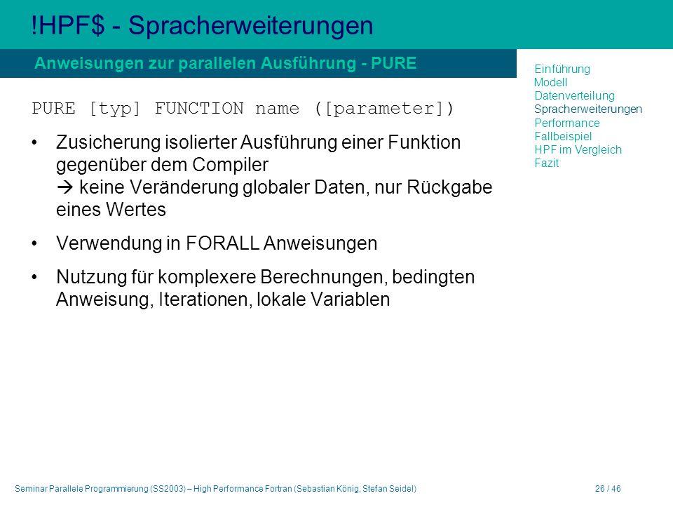 Seminar Parallele Programmierung (SS2003) – High Performance Fortran (Sebastian König, Stefan Seidel)26 / 46 !HPF$ - Spracherweiterungen PURE [typ] FUNCTION name ([parameter]) Zusicherung isolierter Ausführung einer Funktion gegenüber dem Compiler keine Veränderung globaler Daten, nur Rückgabe eines Wertes Verwendung in FORALL Anweisungen Nutzung für komplexere Berechnungen, bedingten Anweisung, Iterationen, lokale Variablen Anweisungen zur parallelen Ausführung - PURE Einführung Modell Datenverteilung Spracherweiterungen Performance Fallbeispiel HPF im Vergleich Fazit