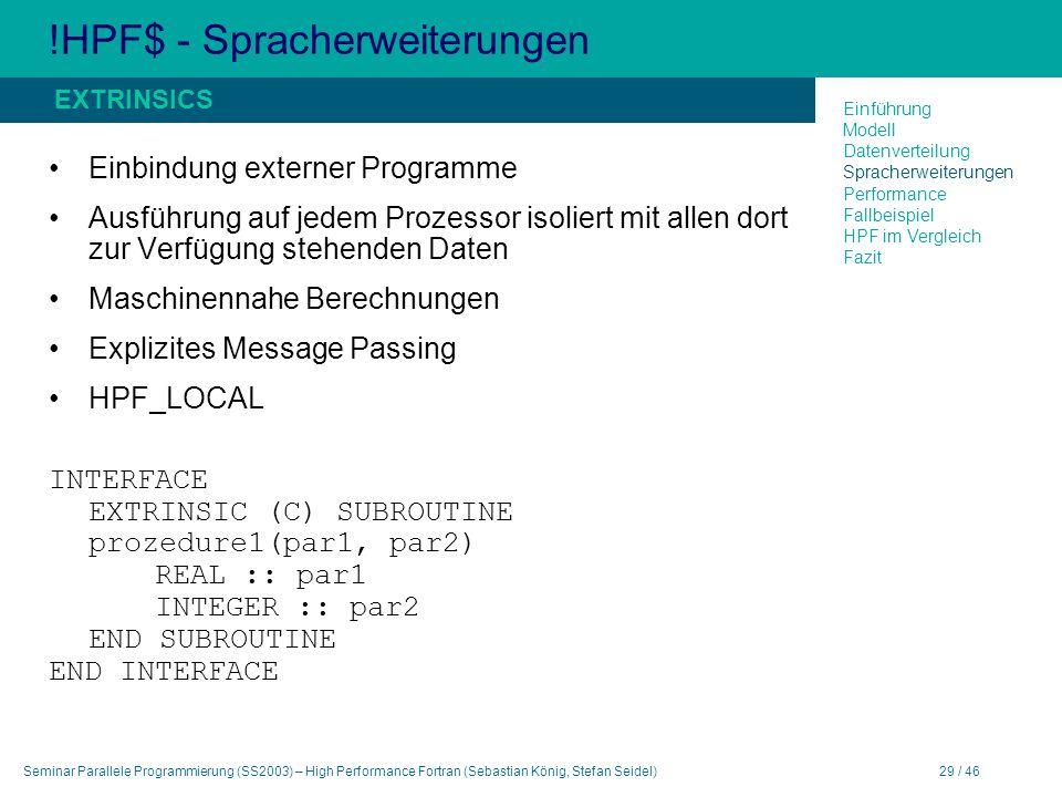 Seminar Parallele Programmierung (SS2003) – High Performance Fortran (Sebastian König, Stefan Seidel)29 / 46 !HPF$ - Spracherweiterungen Einbindung externer Programme Ausführung auf jedem Prozessor isoliert mit allen dort zur Verfügung stehenden Daten Maschinennahe Berechnungen Explizites Message Passing HPF_LOCAL INTERFACE EXTRINSIC (C) SUBROUTINE prozedure1(par1, par2) REAL :: par1 INTEGER :: par2 END SUBROUTINE END INTERFACE EXTRINSICS Einführung Modell Datenverteilung Spracherweiterungen Performance Fallbeispiel HPF im Vergleich Fazit