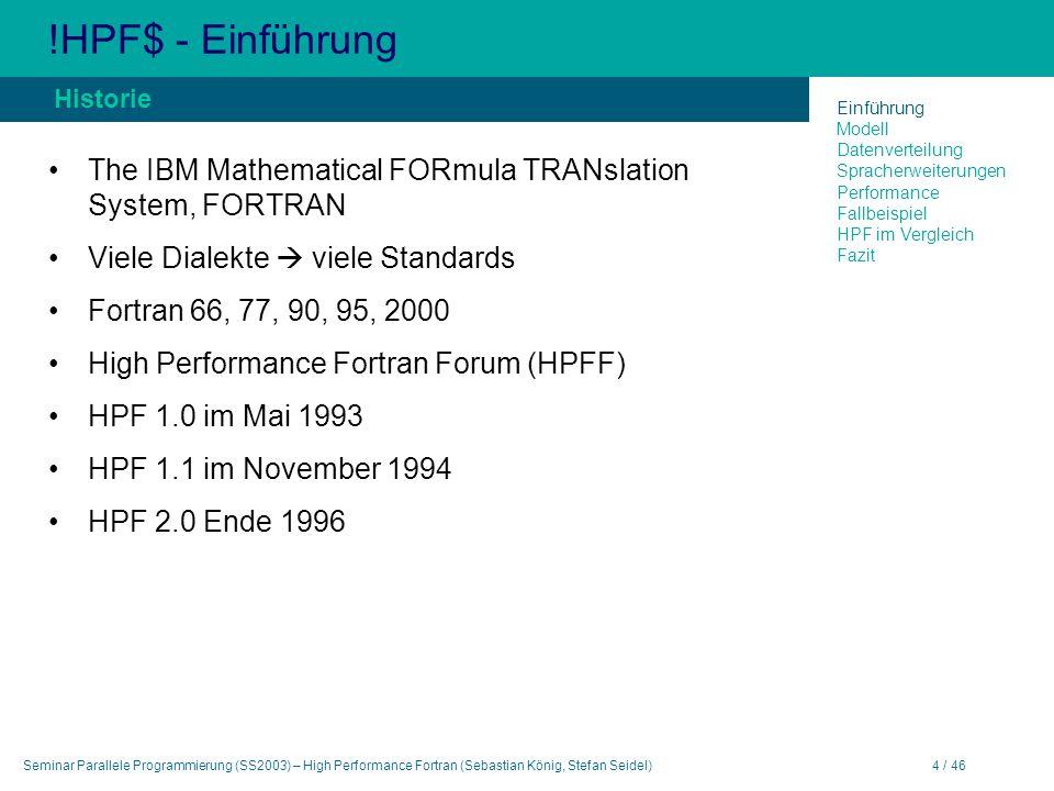 Seminar Parallele Programmierung (SS2003) – High Performance Fortran (Sebastian König, Stefan Seidel)4 / 46 !HPF$ - Einführung The IBM Mathematical FORmula TRANslation System, FORTRAN Viele Dialekte viele Standards Fortran 66, 77, 90, 95, 2000 High Performance Fortran Forum (HPFF) HPF 1.0 im Mai 1993 HPF 1.1 im November 1994 HPF 2.0 Ende 1996 Historie Einführung Modell Datenverteilung Spracherweiterungen Performance Fallbeispiel HPF im Vergleich Fazit