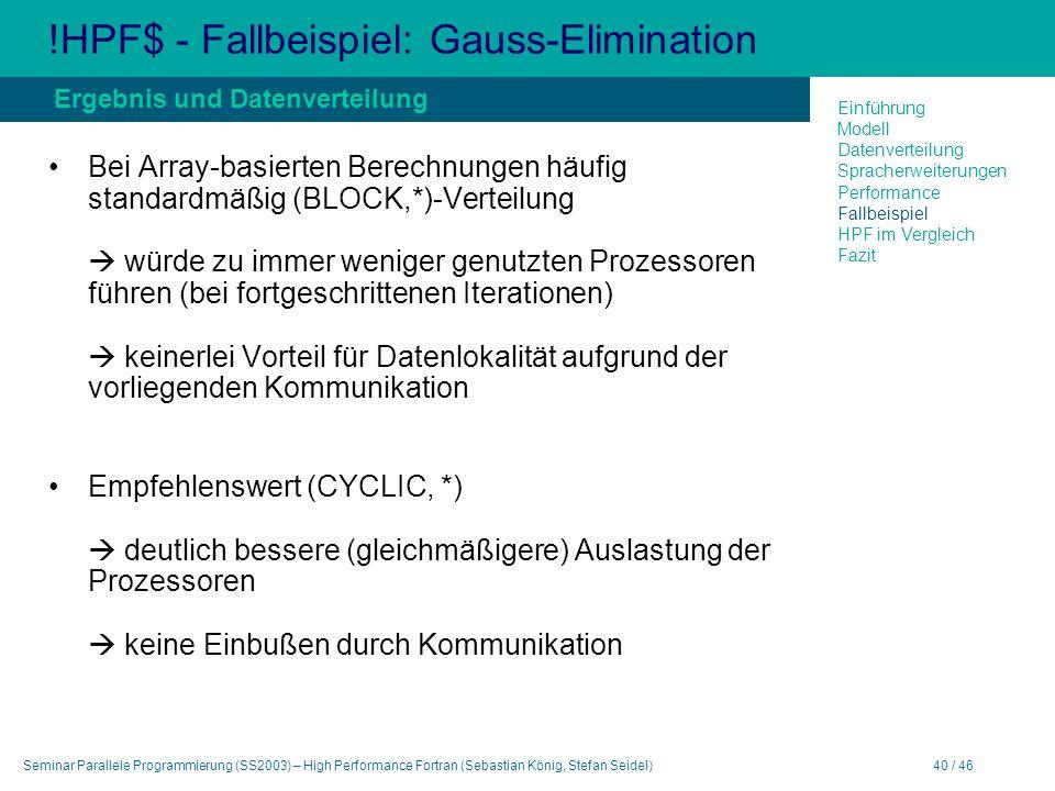Seminar Parallele Programmierung (SS2003) – High Performance Fortran (Sebastian König, Stefan Seidel)40 / 46 !HPF$ - Fallbeispiel: Gauss-Elimination Bei Array-basierten Berechnungen häufig standardmäßig (BLOCK,*)-Verteilung würde zu immer weniger genutzten Prozessoren führen (bei fortgeschrittenen Iterationen) keinerlei Vorteil für Datenlokalität aufgrund der vorliegenden Kommunikation Empfehlenswert (CYCLIC, *) deutlich bessere (gleichmäßigere) Auslastung der Prozessoren keine Einbußen durch Kommunikation Ergebnis und Datenverteilung Einführung Modell Datenverteilung Spracherweiterungen Performance Fallbeispiel HPF im Vergleich Fazit