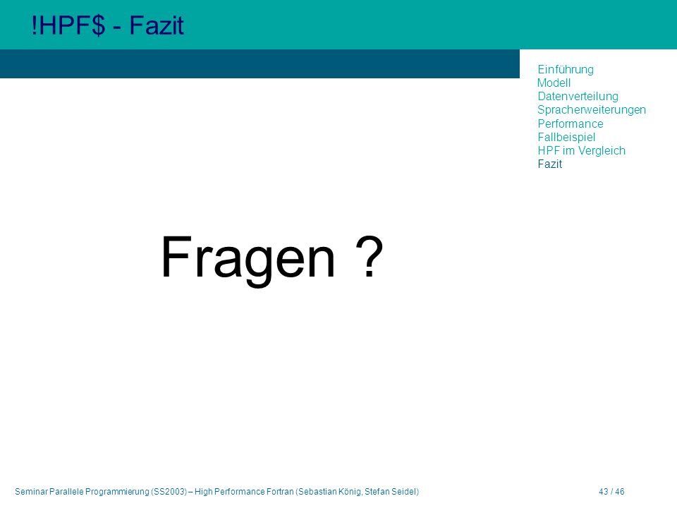 Seminar Parallele Programmierung (SS2003) – High Performance Fortran (Sebastian König, Stefan Seidel)43 / 46 !HPF$ - Fazit Fragen ? Einführung Modell