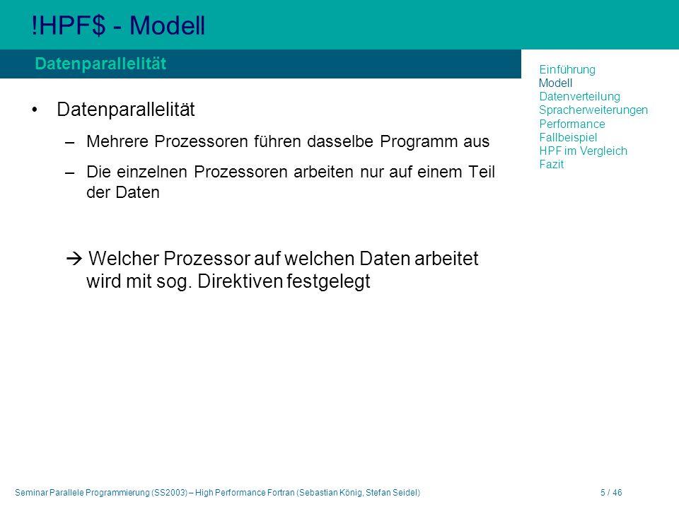 Seminar Parallele Programmierung (SS2003) – High Performance Fortran (Sebastian König, Stefan Seidel)5 / 46 !HPF$ - Modell Datenparallelität –Mehrere Prozessoren führen dasselbe Programm aus –Die einzelnen Prozessoren arbeiten nur auf einem Teil der Daten Welcher Prozessor auf welchen Daten arbeitet wird mit sog.