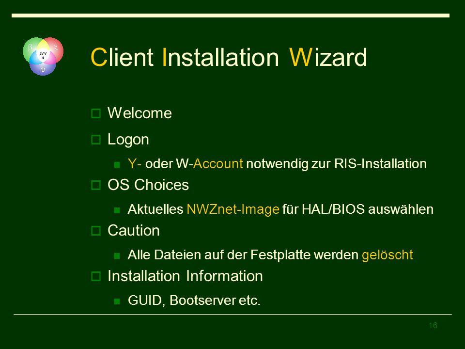 16 Client Installation Wizard Welcome Logon Y- oder W-Account notwendig zur RIS-Installation OS Choices Aktuelles NWZnet-Image für HAL/BIOS auswählen Caution Alle Dateien auf der Festplatte werden gelöscht Installation Information GUID, Bootserver etc.