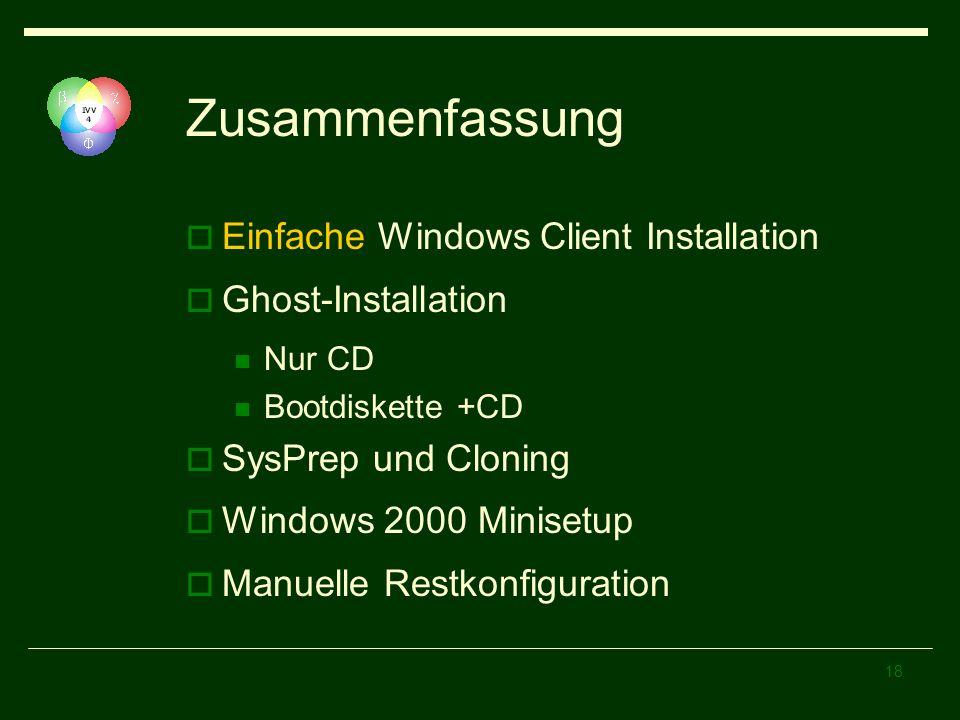 18 Zusammenfassung Einfache Windows Client Installation Ghost-Installation Nur CD Bootdiskette +CD SysPrep und Cloning Windows 2000 Minisetup Manuelle