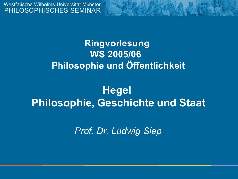 Ringvorlesung WS 2005/06 Philosophie und Öffentlichkeit Hegel Philosophie, Geschichte und Staat Prof. Dr. Ludwig Siep