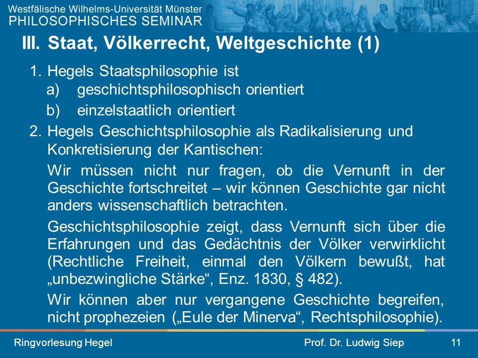 Ringvorlesung HegelProf. Dr. Ludwig Siep11 III. Staat, Völkerrecht, Weltgeschichte (1) 1.Hegels Staatsphilosophie ist a) geschichtsphilosophisch orien