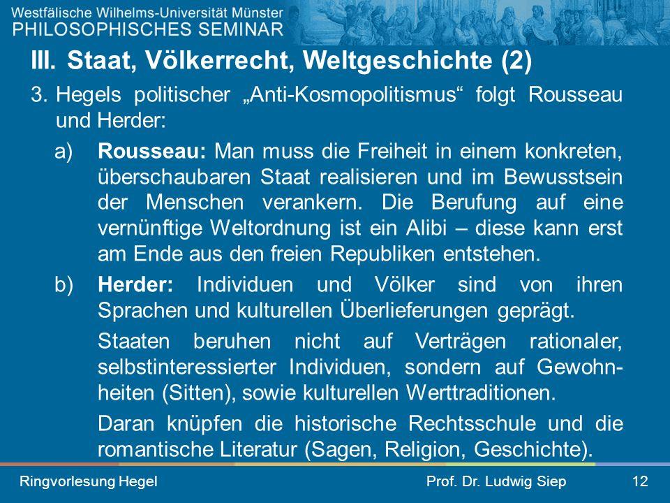 Ringvorlesung HegelProf. Dr. Ludwig Siep12 III. Staat, Völkerrecht, Weltgeschichte (2) 3.Hegels politischer Anti-Kosmopolitismus folgt Rousseau und He