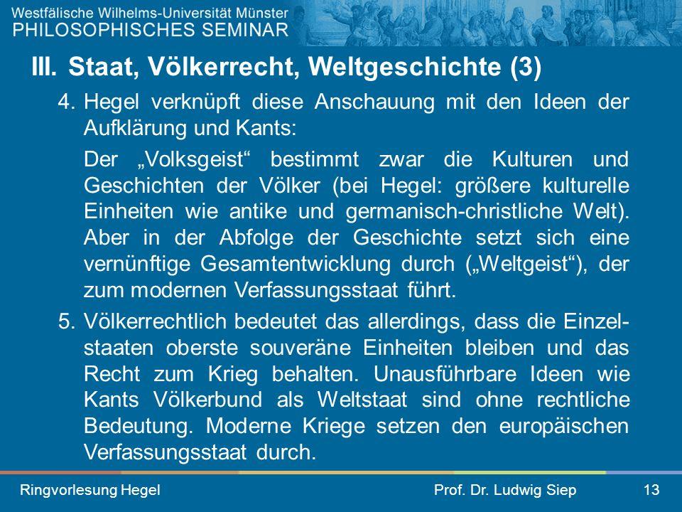 Ringvorlesung HegelProf. Dr. Ludwig Siep13 III. Staat, Völkerrecht, Weltgeschichte (3) 4. Hegel verknüpft diese Anschauung mit den Ideen der Aufklärun