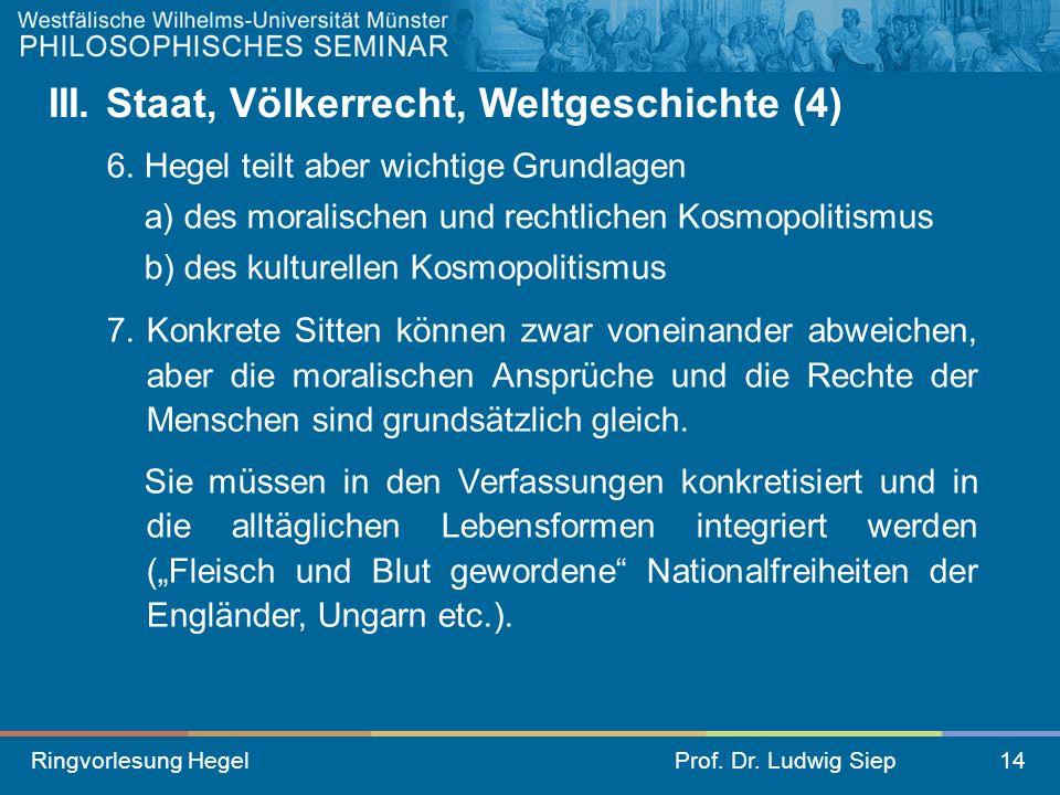 Ringvorlesung HegelProf. Dr. Ludwig Siep14 III. Staat, Völkerrecht, Weltgeschichte (4) 6. Hegel teilt aber wichtige Grundlagen a) des moralischen und