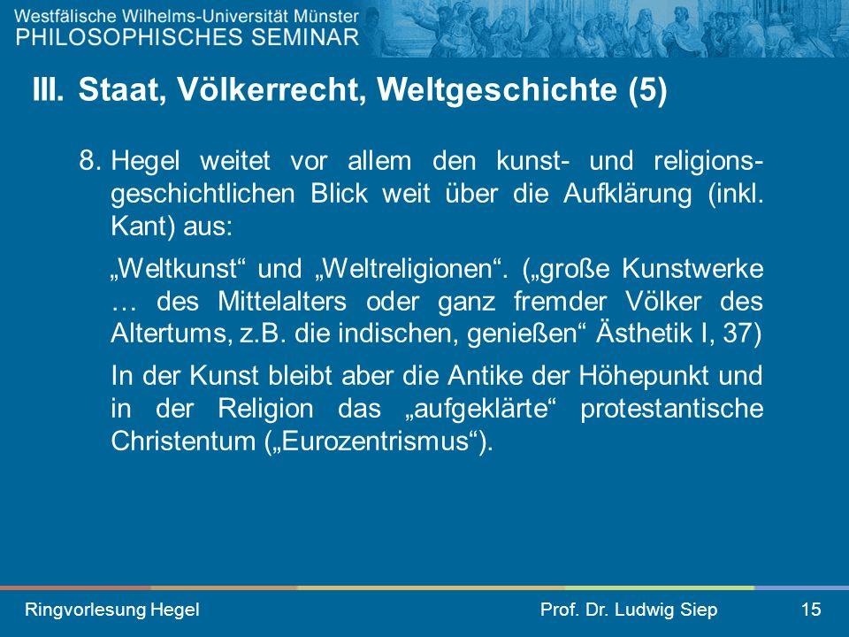 Ringvorlesung HegelProf. Dr. Ludwig Siep15 III. Staat, Völkerrecht, Weltgeschichte (5) 8. Hegel weitet vor allem den kunst- und religions- geschichtli