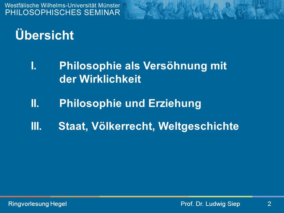 Ringvorlesung HegelProf. Dr. Ludwig Siep2 II.Philosophie und Erziehung III. Staat, Völkerrecht, Weltgeschichte Übersicht I. Philosophie als Versöhnung