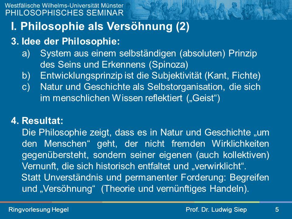 Ringvorlesung HegelProf. Dr. Ludwig Siep5 I. Philosophie als Versöhnung (2) 3. Idee der Philosophie: a) System aus einem selbständigen (absoluten) Pri