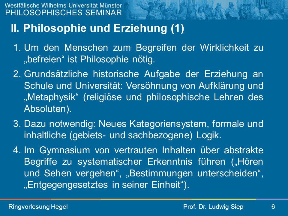 Ringvorlesung HegelProf. Dr. Ludwig Siep6 II. Philosophie und Erziehung (1) 1.Um den Menschen zum Begreifen der Wirklichkeit zu befreien ist Philosoph
