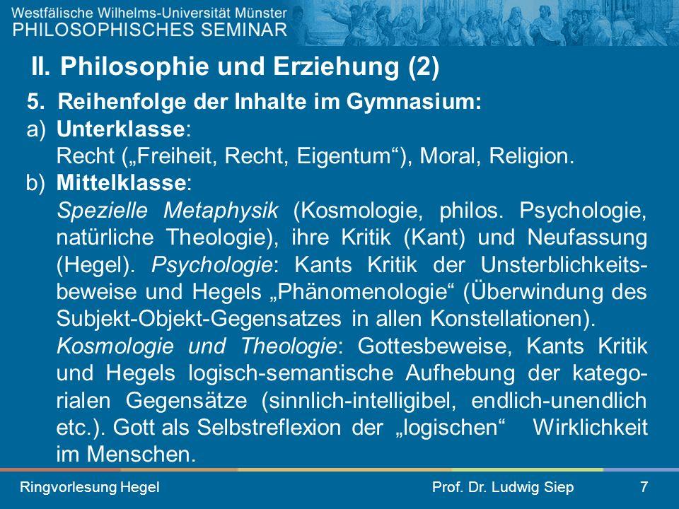 Ringvorlesung HegelProf. Dr. Ludwig Siep7 II. Philosophie und Erziehung (2) 5. Reihenfolge der Inhalte im Gymnasium: a)Unterklasse: Recht (Freiheit, R
