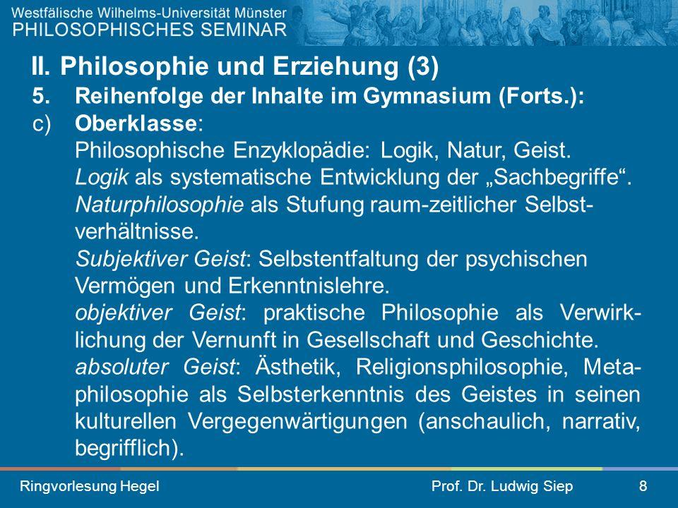Ringvorlesung HegelProf. Dr. Ludwig Siep8 II. Philosophie und Erziehung (3) 5. Reihenfolge der Inhalte im Gymnasium (Forts.): c)Oberklasse: Philosophi