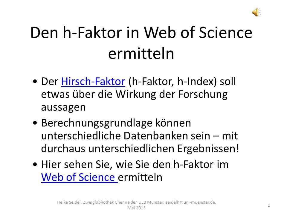 Den h-Faktor in Web of Science ermitteln 1 Heike Seidel, Zweigbibliothek Chemie der ULB Münster, seidelh@uni-muenster.de, Mai 2013 Der Hirsch-Faktor (h-Faktor, h-Index) soll etwas über die Wirkung der Forschung aussagenHirsch-Faktor Berechnungsgrundlage können unterschiedliche Datenbanken sein – mit durchaus unterschiedlichen Ergebnissen.