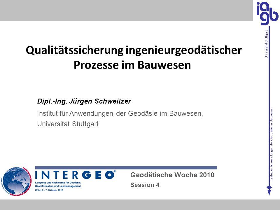 Institut für Anwendungen der Geodäsie im Bauwesen Universität Stuttgart Qualitätssicherung ingenieurgeodätischer Prozesse im Bauwesen Geodätische Woch