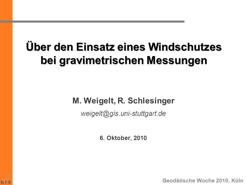 Über den Einsatz eines Windschutzes bei gravimetrischen Messungen M. Weigelt, R. Schlesinger weigelt@gis.uni-stuttgart.de 6. Oktober, 2010 Geodätische