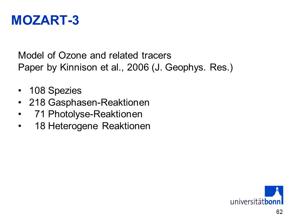 MOZART-3 62 Model of Ozone and related tracers Paper by Kinnison et al., 2006 (J. Geophys. Res.) 108 Spezies 218 Gasphasen-Reaktionen 71 Photolyse-Rea