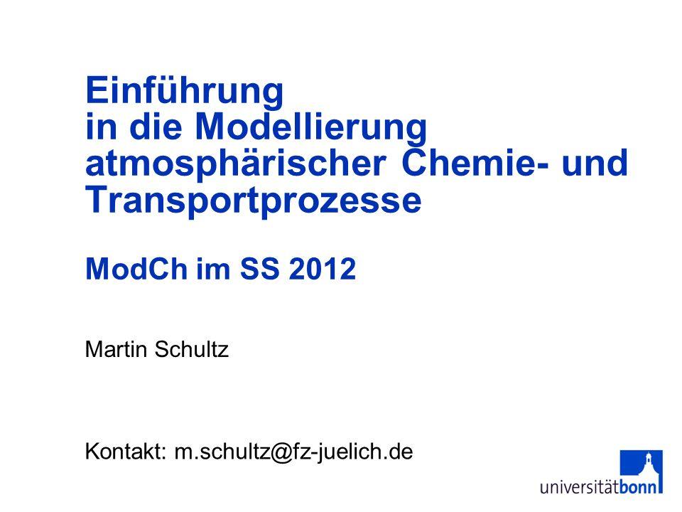 Martin Schultz Einführung in die Modellierung atmosphärischer Chemie- und Transportprozesse ModCh im SS 2012 Kontakt: m.schultz@fz-juelich.de