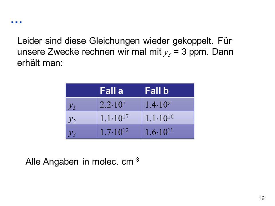 … 16 Leider sind diese Gleichungen wieder gekoppelt. Für unsere Zwecke rechnen wir mal mit y 3 = 3 ppm. Dann erhält man: Alle Angaben in molec. cm -3