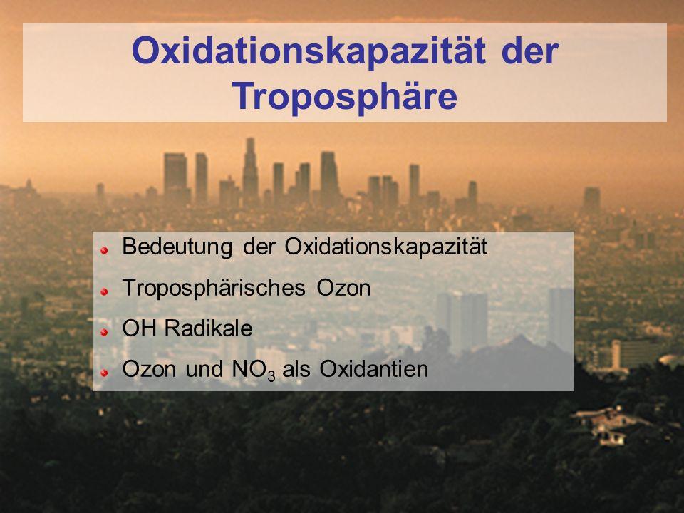 Oxidationskapazität der Troposphäre Bedeutung der Oxidationskapazität Troposphärisches Ozon OH Radikale Ozon und NO 3 als Oxidantien