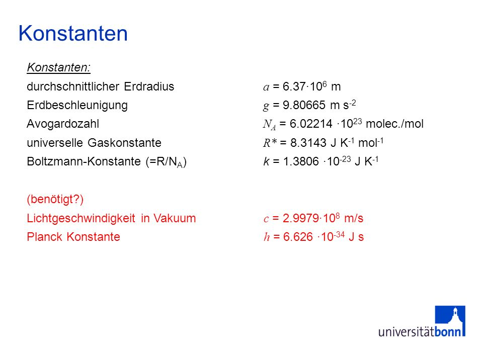 Eigenschaften von Luft und Spurengasen spezifische Wärme von Luft c p = 1004 J kg -1 K -1, c v = 717 J kg -1 K -1 Gaskonstante von Luft R = c p - c v = 287.05 J K -1 kg -1 Kappa = R/c p = 0.400 Latente Wärme von Wasser (0°C) L = 2.5·10 6 J kg -1 Masse der ErdatmosphäreM = 5.1·10 18 kg Molekulargewichte: (trockene) Luft m air = 28.97 kg mol -1 N 2 =28.013, O 2 =31.999, Ar=39.948, CO 2 =44.01, Wasser=18.016 kg mol -1 Loschmidt-ZahlN/V = 2.69 ·10 19 molec.