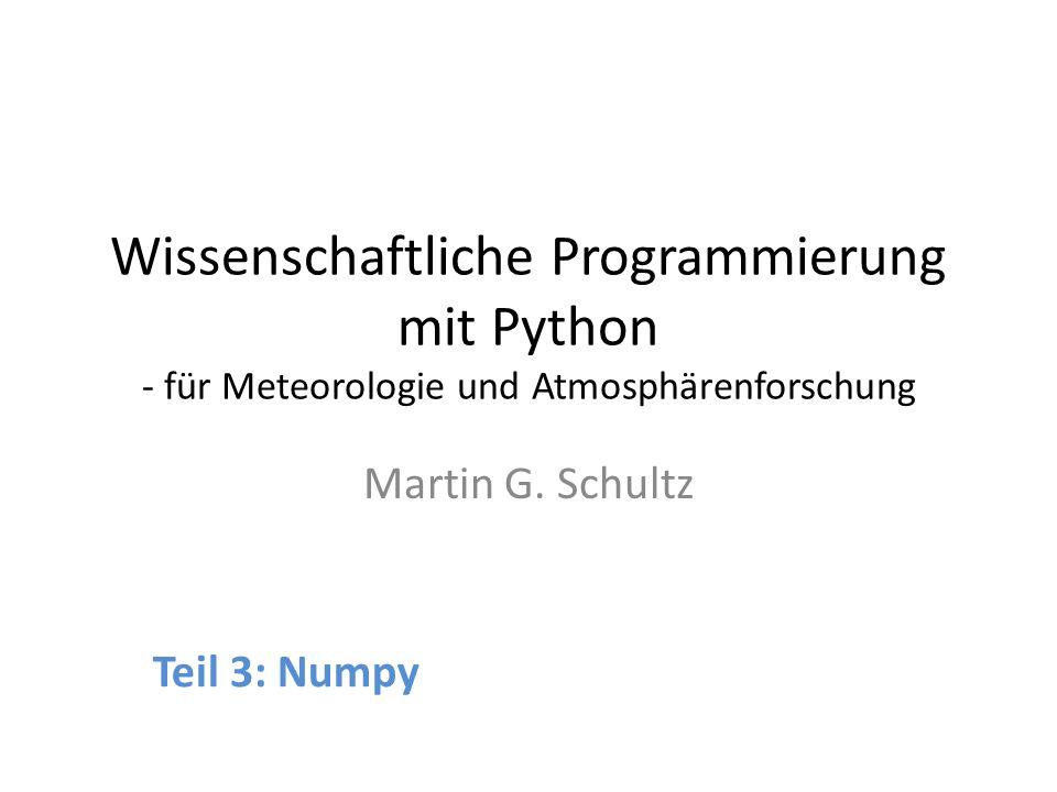 Wissenschaftliche Programmierung mit Python - für Meteorologie und Atmosphärenforschung Martin G. Schultz Teil 3: Numpy