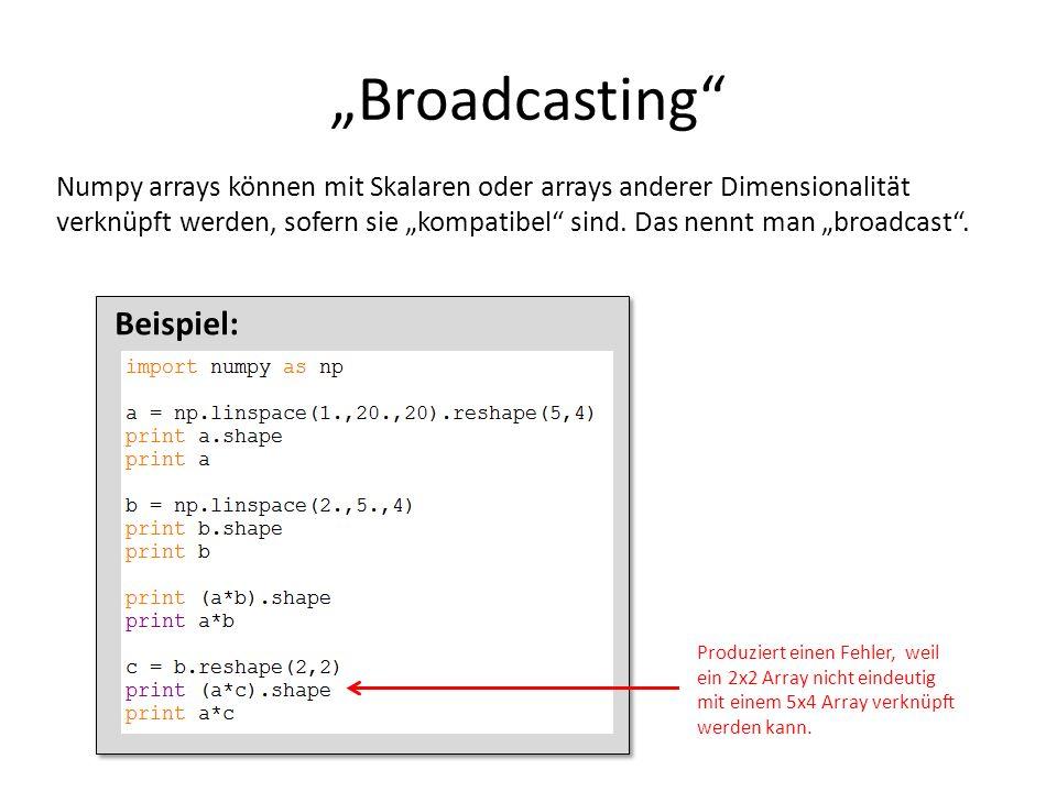 Broadcasting Numpy arrays können mit Skalaren oder arrays anderer Dimensionalität verknüpft werden, sofern sie kompatibel sind. Das nennt man broadcas
