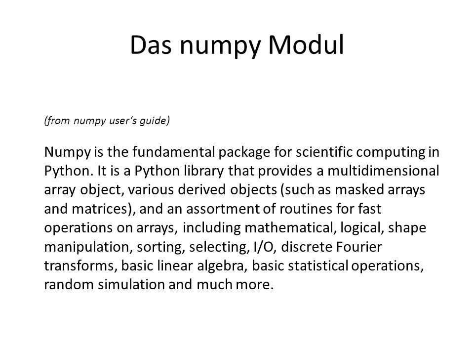 Das numpy Modul (from numpy users guide) Numpy is the fundamental package for scientific computing in Python. It is a Python library that provides a m