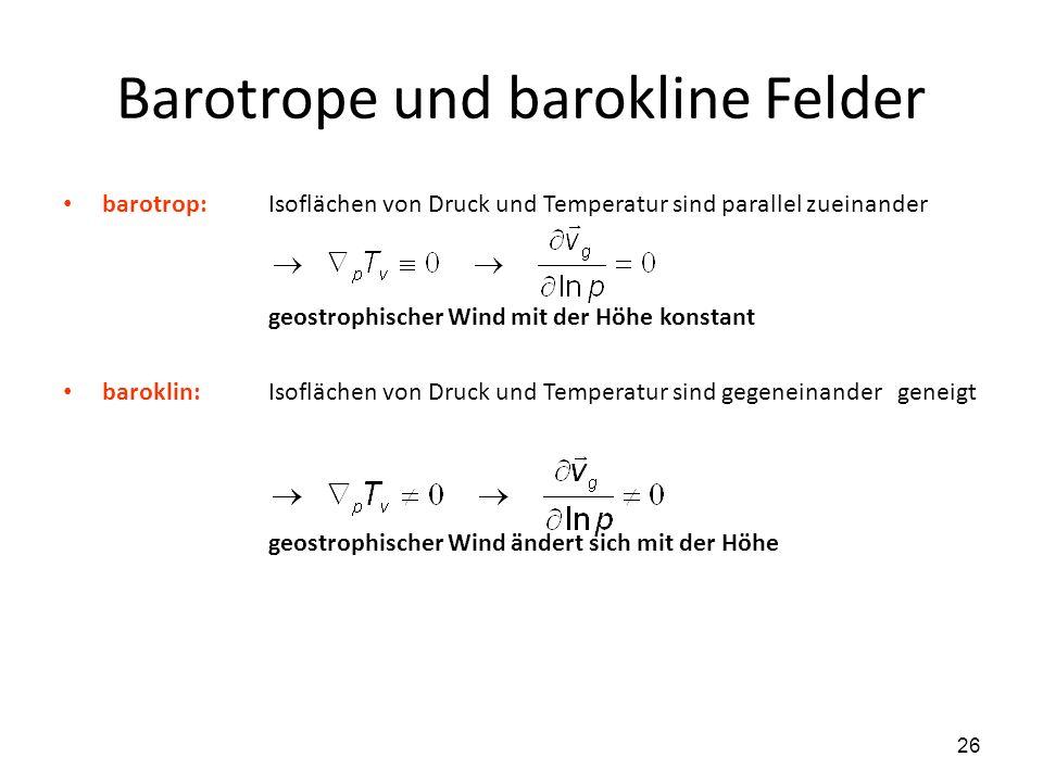 26 Barotrope und barokline Felder barotrop:Isoflächen von Druck und Temperatur sind parallel zueinander geostrophischer Wind mit der Höhe konstant bar