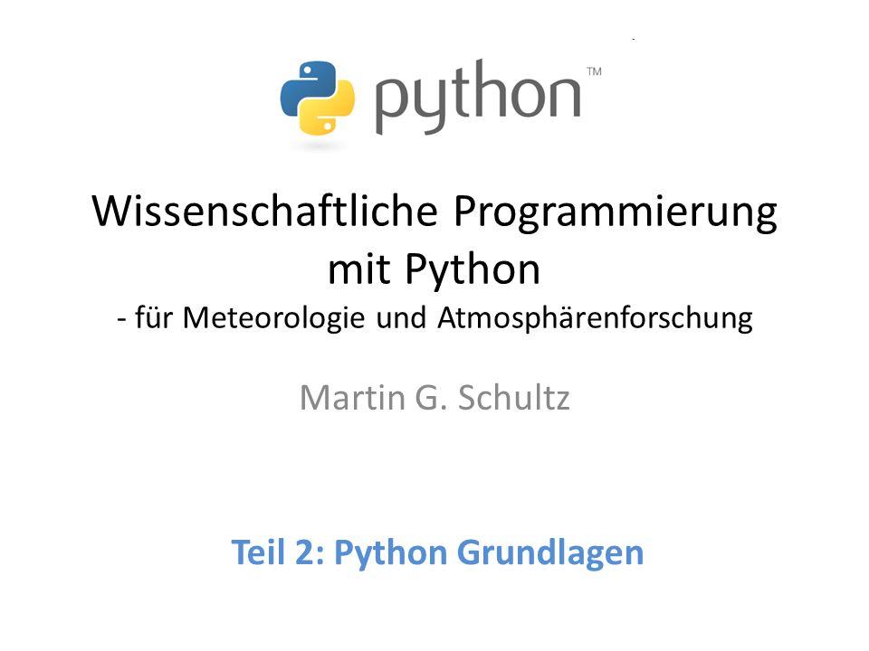 Wissenschaftliche Programmierung mit Python - für Meteorologie und Atmosphärenforschung Martin G. Schultz Teil 2: Python Grundlagen