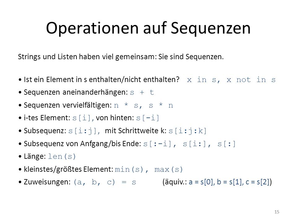 15 Operationen auf Sequenzen Strings und Listen haben viel gemeinsam: Sie sind Sequenzen. Ist ein Element in s enthalten/nicht enthalten? x in s, x no
