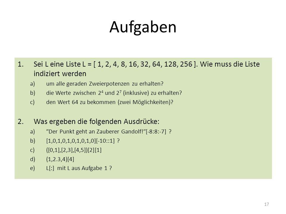 17 Aufgaben 1.Sei L eine Liste L = [ 1, 2, 4, 8, 16, 32, 64, 128, 256 ]. Wie muss die Liste indiziert werden a)um alle geraden Zweierpotenzen zu erhal
