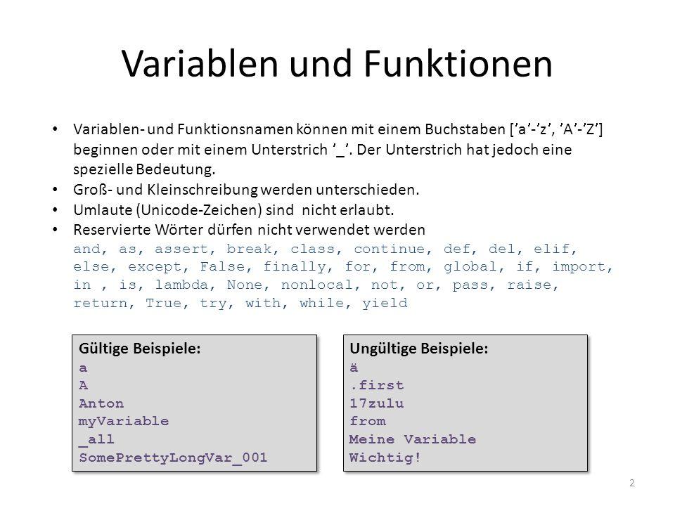 3 Variablenzuweisung Mehrfachzuweisungen sind möglich: a = 18 a, b = 18, -2.432 a = b = 3**3 name = Müller Vorname, Nachname = Anton, Müller a, b = 18, -2.432 a = b = 3**3 name = Müller Vorname, Nachname = Anton, Müller Änderungen des Variablenwertes: a += 5 # same as a = a+5 a -= 1 a *= b a /= math.pi a %= 1 auch: name += -Thurgau a += 5 # same as a = a+5 a -= 1 a *= b a /= math.pi a %= 1 auch: name += -Thurgau