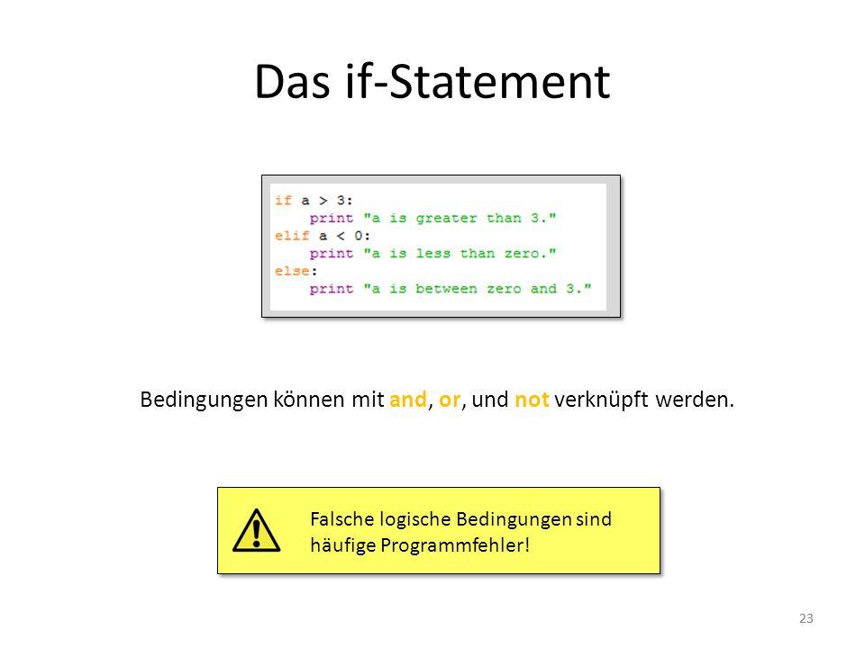 23 Das if-Statement Bedingungen können mit and, or, und not verknüpft werden. Falsche logische Bedingungen sind häufige Programmfehler!