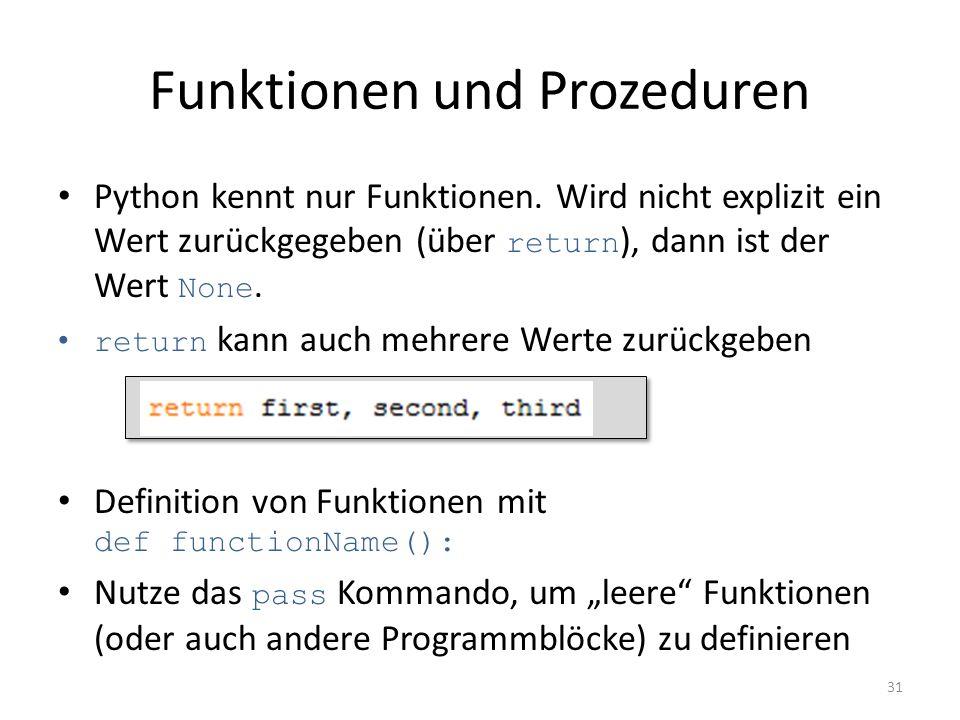 Funktionen und Prozeduren Python kennt nur Funktionen. Wird nicht explizit ein Wert zurückgegeben (über return ), dann ist der Wert None. return kann