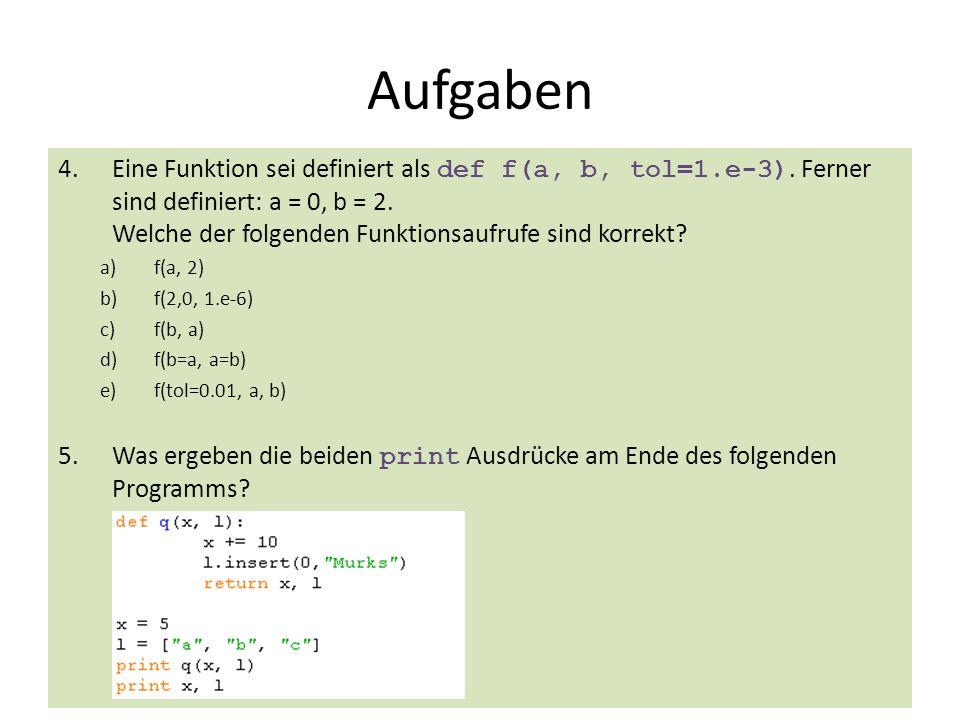 33 Aufgaben 4.Eine Funktion sei definiert als def f(a, b, tol=1.e-3). Ferner sind definiert: a = 0, b = 2. Welche der folgenden Funktionsaufrufe sind
