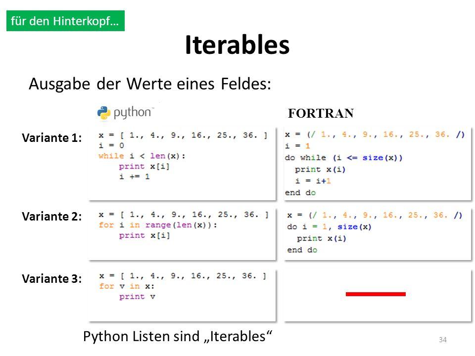 Iterables Ausgabe der Werte eines Feldes: 34 Variante 1: Variante 2: Variante 3: FORTRAN Python Listen sind Iterables für den Hinterkopf…