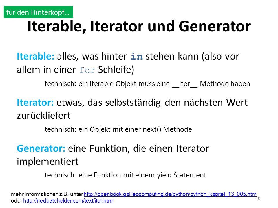 Iterable, Iterator und Generator Iterable: alles, was hinter in stehen kann (also vor allem in einer for Schleife) technisch: ein iterable Objekt muss