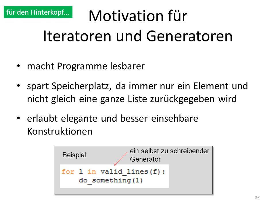 Motivation für Iteratoren und Generatoren macht Programme lesbarer spart Speicherplatz, da immer nur ein Element und nicht gleich eine ganze Liste zur