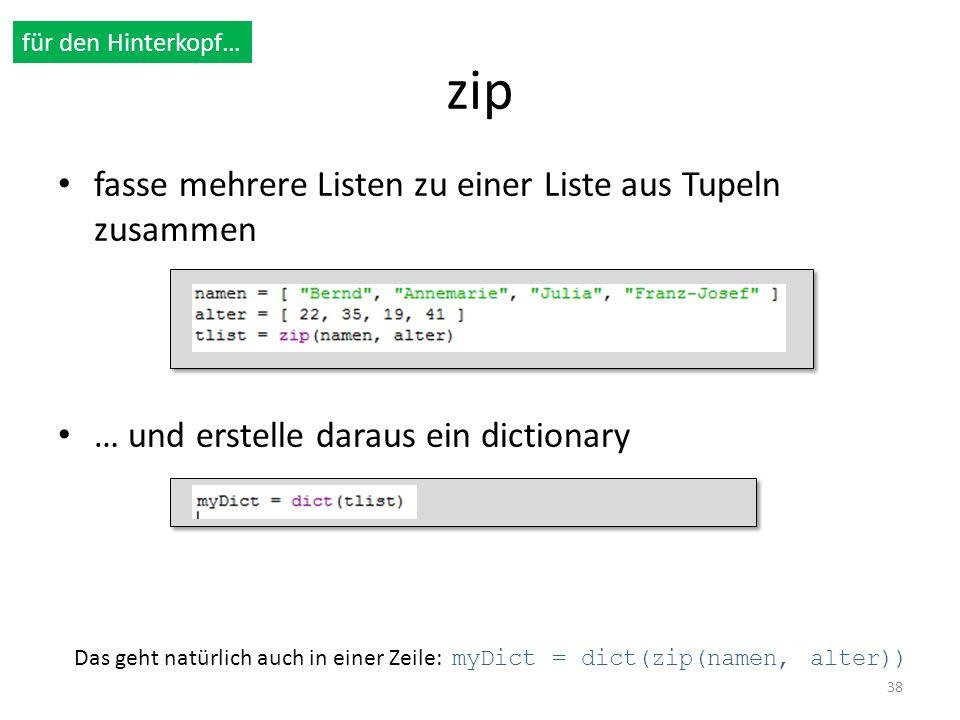 zip fasse mehrere Listen zu einer Liste aus Tupeln zusammen … und erstelle daraus ein dictionary 38 für den Hinterkopf… Das geht natürlich auch in ein
